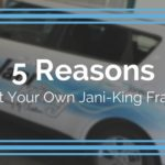 5 Reasons to Start Your Own Jani-King Franchise
